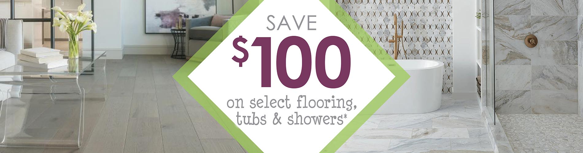 Mention this ad and SAVE $100 OFF* YOUR PURCHASE OF $999 OR MORE.   *Minimum product & installation purchase of $999. Cannot combine offers. Not valid on clearance, in-stock items, and prior purchases.
